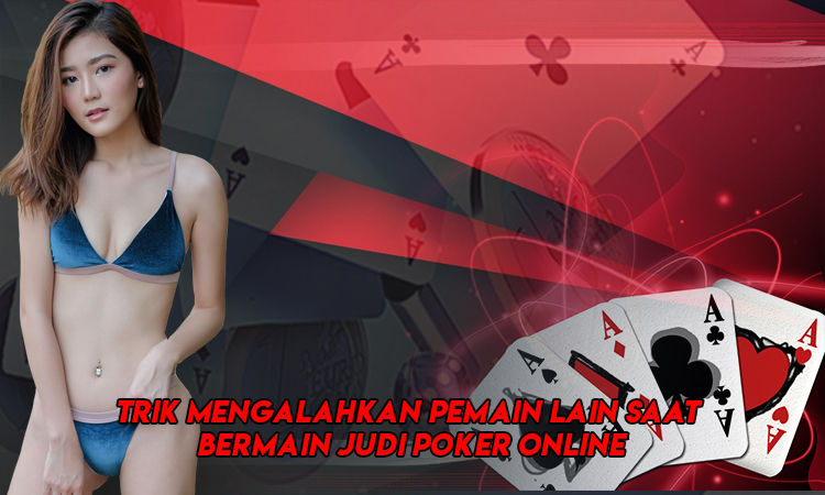 Trik Mengalahkan Pemain Lain Saat Bermain Judi Poker Online